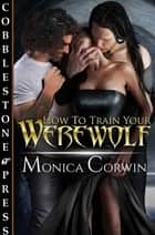 How to Train Your Werewolf ebook by Monica Corwin