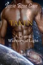 Taken - A Pairing Warriors of Light Book 3 - Bataari New World Series ebook by Jessie Rose Case