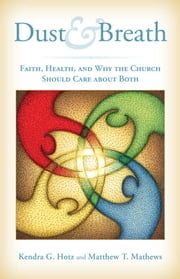 Dust and Breath - Faith, Health — and Why the Church Should Care about Both ebook by Kendra Hotz,Matthew T. Mathews,Gary Guderson