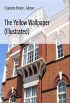 The Yellow Wallpaper (Illustrated) ebook by