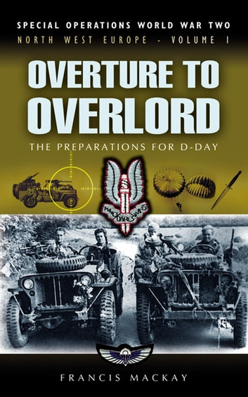 Overture to Overlord - The Preparations of D-Day - North West Europe ebook by Francis MacKay
