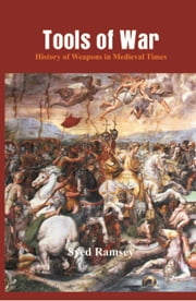 Tools of War: History of Weapons in Medieval Times ebook by Syed Ramsey