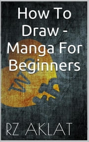 How To Draw - Manga For Beginners ebook by RZ Aklat