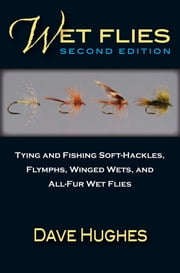 Wet Flies: 2nd Edition - Tying and Fishing Soft-Hackles, Flymphs, Winged Wets, and All-Fur Wet Flies ebook by Dave Hughes