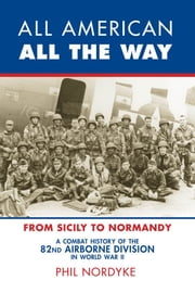 All American, All the Way - A Combat History of the 82nd Airborne Division in World War II: From Sicily to Normandy ebook by Phil Nordyke