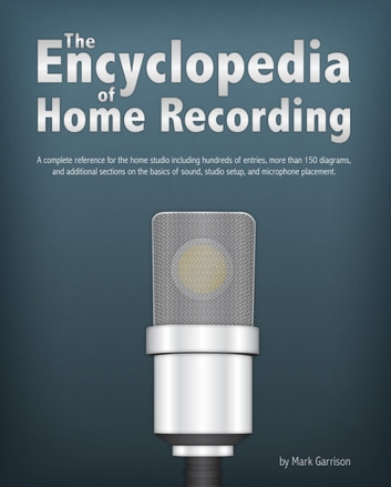 The Encyclopedia of Home Recording - A Complete Resource For The Home Recording Studio ebook by Mark Garrison