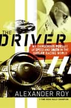 The Driver - My Dangerous Pursuit of Speed and Truth in the Outlaw Racing World ebook by Alexander Roy