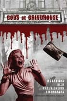 Gods of Grindhouse: Interviews with Exploitation Filmmakers ebook by Andrew J. Rausch