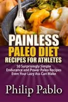 Painless Paleo Diet Recipes For Athletes: 50 Simple Endurance and Power Paleo Recipes Even Your Lazy Ass Can Make ebook by Phillip Pablo