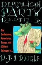 Republican Party Reptile - The Confessions, Adventures, Essays and (Other) Outrages of . . . ebook by P. J. O'Rourke