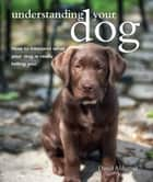 Understanding Your Dog - How to interpret what your dog is really telling you ebook by David Alderton