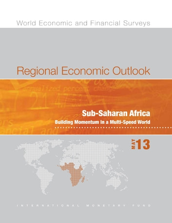 Regional Economic Outlook, May 2013: Sub-Saharan Africa - Building Momentum in a Multi-Speed World ebook by International Monetary Fund. African Dept.