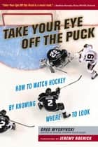 Take Your Eye Off the Puck - How to Watch Hockey By Knowing Where to Look ebook by Greg Wyshynski, Jeremy Roenick