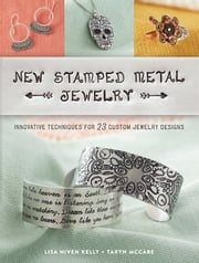New Stamped Metal Jewelry - Innovative Techniques for 23 Custom Jewelry Designs ebook by Lisa Kelly, Taryn McCabe