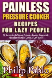 Painless Pressure Cooker Recipes For Lazy People: 50 Surprisingly Simple Pressure Cooker Cookbook Recipes Even Your Lazy Ass Can Cook ebook by Phillip Pablo