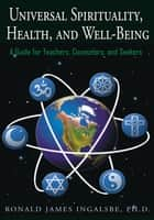 Universal Spirituality, Health, and Well-Being - A Guide for Teachers, Counselors, and Seekers ebook by Ronald James Ingalsbe Ph.D.