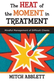 The Heat of the Moment in Treatment: Mindful Management of Difficult Clients ebook by Mitch Abblett