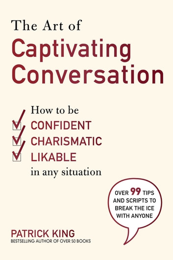 The Art of Captivating Conversation - How to Be Confident, Charismatic, and Likable in Any Situation ebook by King Patrick