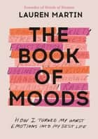 The Book of Moods - How I Turned My Worst Emotions Into My Best Life ebook by Lauren Martin