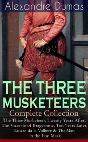 THE THREE MUSKETEERS - Complete Collection: The Three Musketeers, Twenty Years After, The Vicomte of Bragelonne, Ten Years Later, Louise da la Valliere & The Man in the Iron Mask - Adventure Classics ebook by Alexandre Dumas,William Robson