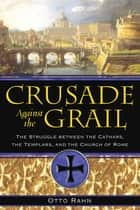 Crusade Against the Grail - The Struggle between the Cathars, the Templars, and the Church of Rome ebook by Otto Rahn