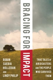 Bracing for Impact - True Tales of Air Disasters and the People Who Survived Them ebook by Robin Suerig Holleran,Lindy Philip,David Soucie