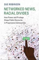 Networked News, Racial Divides - How Power and Privilege Shape Public Discourse in Progressive Communities ebook by Sue Robinson