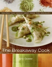 The Breakaway Cook - Recipes That Break Away from the Ordinary ebook by Eric Gower