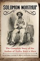Solomon Northup: The Complete Story of the Author of Twelve Years A Slave - The Complete Story of the Author of Twelve Years a Slave ebook by David Fiske, Clifford W Brown Jr., Rachel Seligman