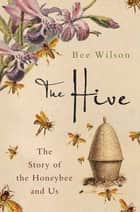 The Hive - The Story of the Honeybee and Us ebook by Bee Wilson