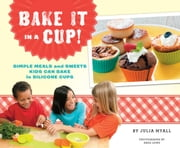 Bake It in a Cup! - Simple Meals and Sweets Kids Can Bake in Silicone Cups ebook by Julia Myall