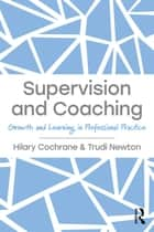 Supervision and Coaching - Growth and Learning in Professional Practice ebook by Hilary Cochrane, Trudi Newton