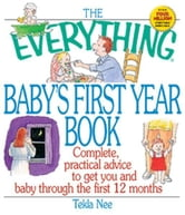 The Everything Baby's First Year Book: Complete Practical Advice to Get You and Baby Through the First 12 Months ebook by T. S. Nee