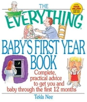 The Everything Baby's First Year Book: Complete Practical Advice to Get You and Baby Through the First 12 Months - Complete Practical Advice to Get You and Baby Through the First 12 Months ebook by T. S. Nee