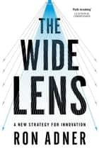 The Wide Lens - A New Strategy for Innovation ebook by Ron Adner