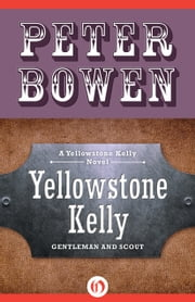 Yellowstone Kelly - Gentleman and Scout ebook by Peter Bowen