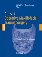 Atlas of Operative Maxillofacial Trauma Surgery - Primary Repair of Facial Injuries ebook by Michael Perry,Simon Holmes