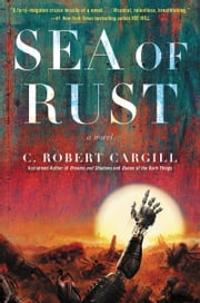 Sea of Rust - A Novel ebook by C. Robert Cargill