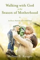 Walking with God in the Season of Motherhood - An Eleven-Week Devotional Bible Study ebook by Melissa B. Kruger