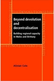 Beyond Devolution and Decentralisation - Building Regional Capacity in Wales and Brittany ebook by Alistair Cole,Alistair Cole