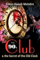 The 90s Club & the Secret of the Old Clock ebook by Eileen Haavik McIntire