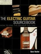 The Electric Guitar Sourcebook - How to Find the Sounds You Like ebook by Dave Hunter