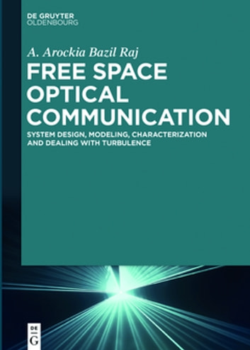 Free Space Optical Communication - System Design, Modeling, Characterization and Dealing with Turbulence ebook by A. Arockia Bazil Raj