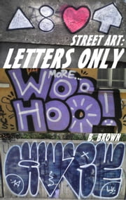 STREET ART: LETTERS ONLY - New Graffiti Photo Trips, #2 ebook by B. Brown