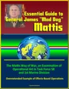 "Essential Guide to General James ""Mad Dog"" Mattis: The Mattis Way of War, an Examination of Operational Art in Task Force 58 and 1st Marine Division, Overextended Example of Effects-Based Operations ebook by Progressive Management"