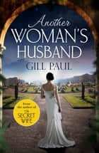 Another Woman's Husband - From the #1 bestselling author of The Secret Wife a sweeping story of love and betrayal behind the Crown ebook by Gill Paul