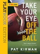 Take Your Eye Off the Ball - How to Watch Football by Knowing Where to Look ebook by Pat Kirwan, David Seigerman, Pete Carroll,...