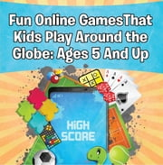 Fun Online Games That Kids Play Around the Globe: Ages 5 And Up - Games for Kids and Teens ebook by Baby Professor
