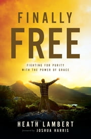 Finally Free - Fighting for Purity with the Power of Grace ebook by Heath Lambert,Harris