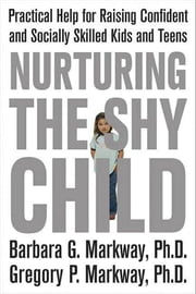 Nurturing the Shy Child - Practical Help for Raising Confident and Socially Skilled Kids and Teens ebook by Barbara Markway,Gregory Markway
